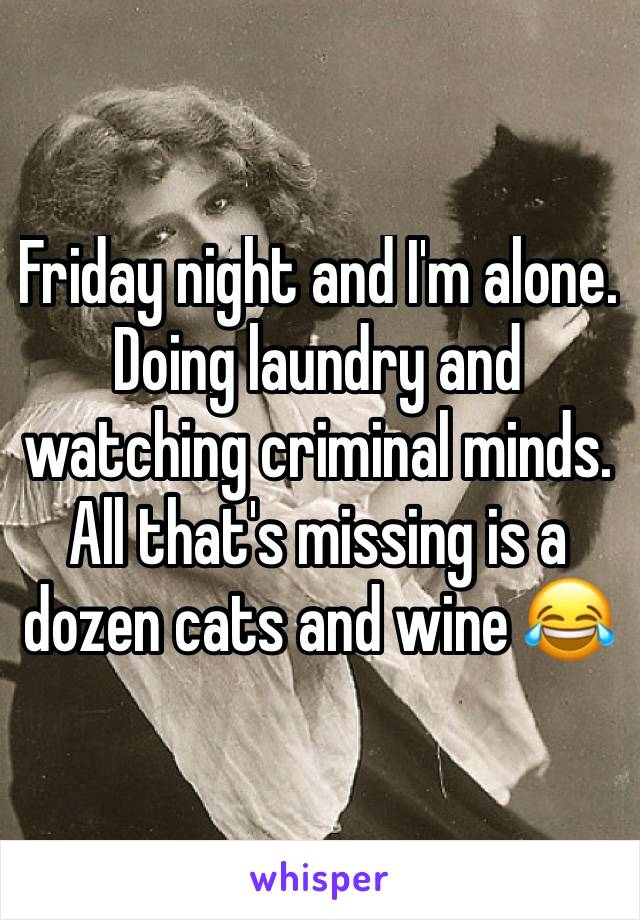Friday night and I'm alone. Doing laundry and watching criminal minds.  All that's missing is a dozen cats and wine 😂