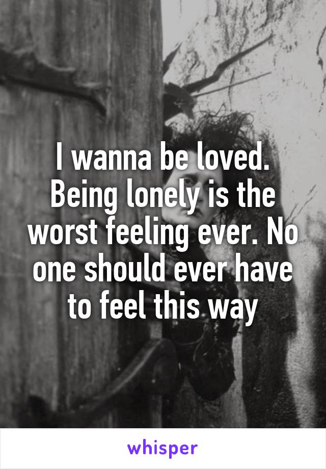 I wanna be loved. Being lonely is the worst feeling ever. No one should ever have to feel this way
