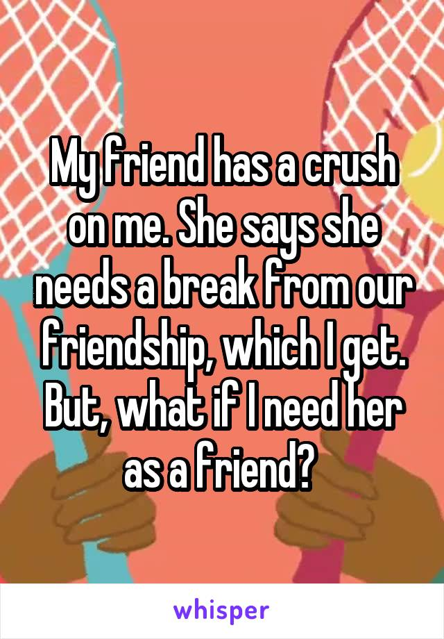 My friend has a crush on me. She says she needs a break from our friendship, which I get. But, what if I need her as a friend?
