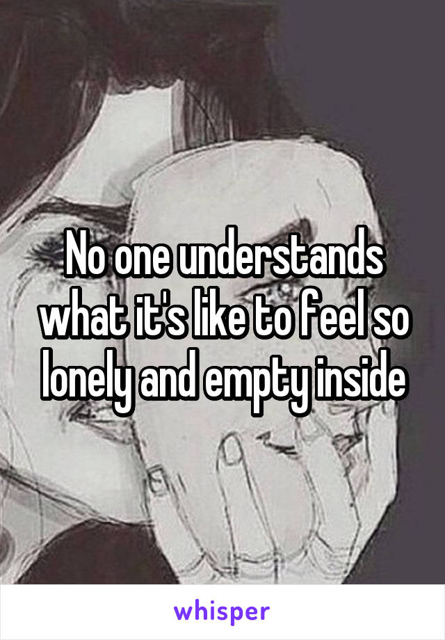 No one understands what it's like to feel so lonely and empty inside