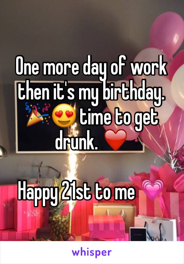 One more day of work then it's my birthday. 🎉😍 time to get drunk. ❤️️   Happy 21st to me 💗
