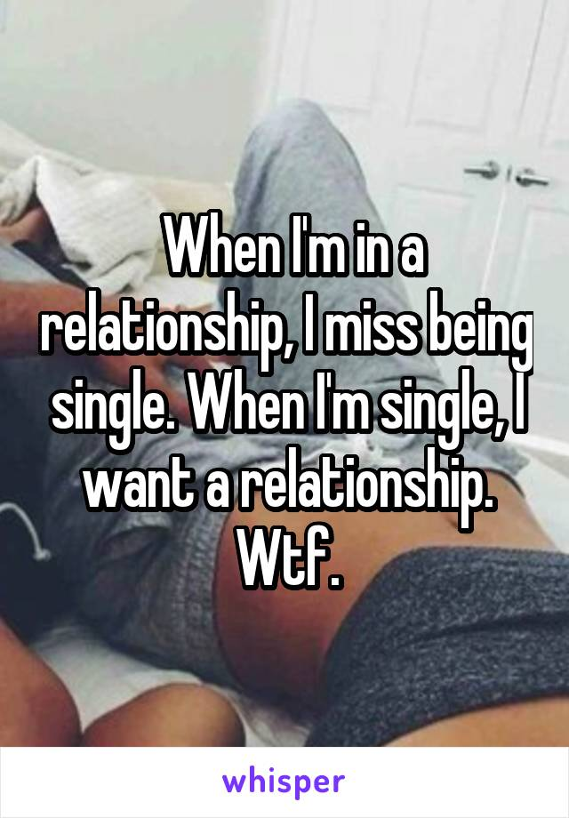 When I'm in a relationship, I miss being single. When I'm single, I want a relationship. Wtf.