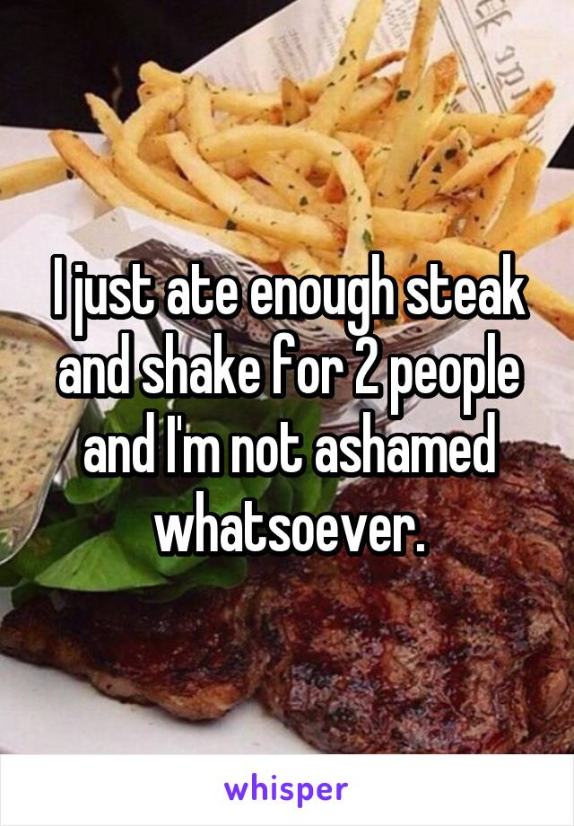 I just ate enough steak and shake for 2 people and I'm not ashamed whatsoever.