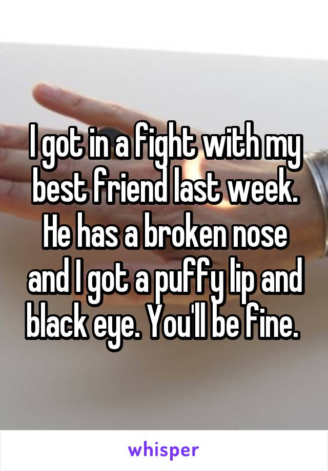 I got in a fight with my best friend last week. He has a broken nose and I got a puffy lip and black eye. You'll be fine.
