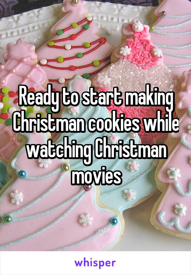 Ready to start making Christman cookies while watching Christman movies