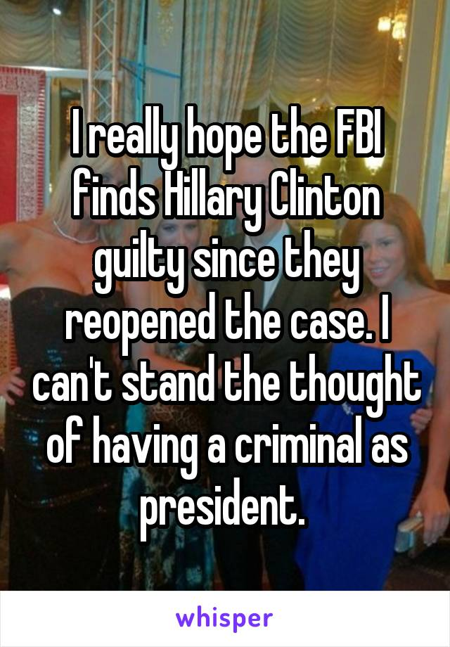 I really hope the FBI finds Hillary Clinton guilty since they reopened the case. I can't stand the thought of having a criminal as president.