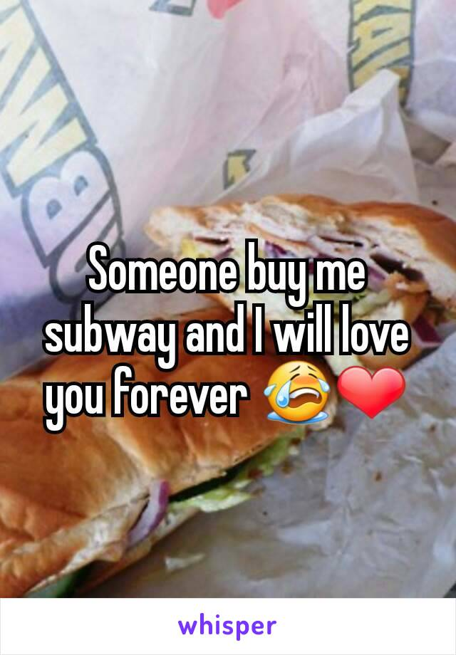 Someone buy me subway and I will love you forever 😭❤