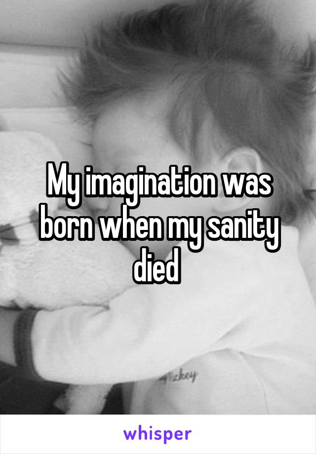 My imagination was born when my sanity died