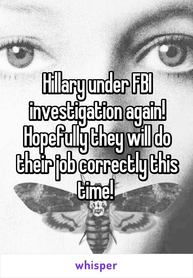 Hillary under FBI investigation again! Hopefully they will do their job correctly this time!