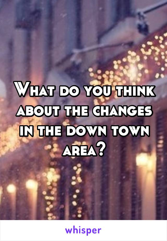 What do you think about the changes in the down town area?