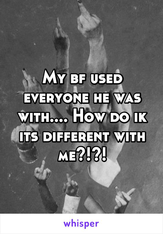 My bf used everyone he was with.... How do ik its different with me?!?!