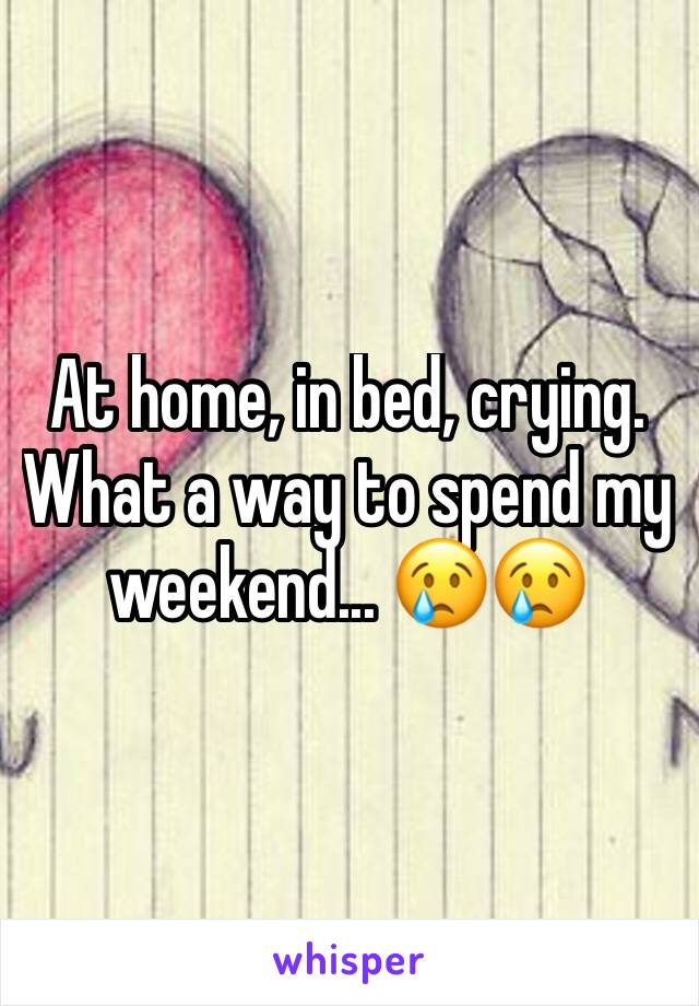 At home, in bed, crying. What a way to spend my weekend... 😢😢