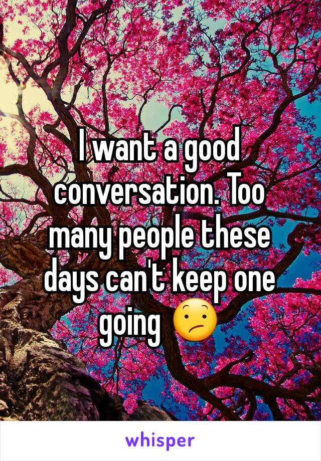 I want a good conversation. Too many people these days can't keep one going 😕