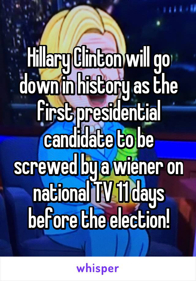 Hillary Clinton will go down in history as the first presidential candidate to be screwed by a wiener on national TV 11 days before the election!