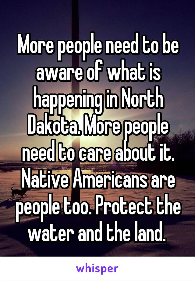More people need to be aware of what is happening in North Dakota. More people need to care about it. Native Americans are people too. Protect the water and the land.