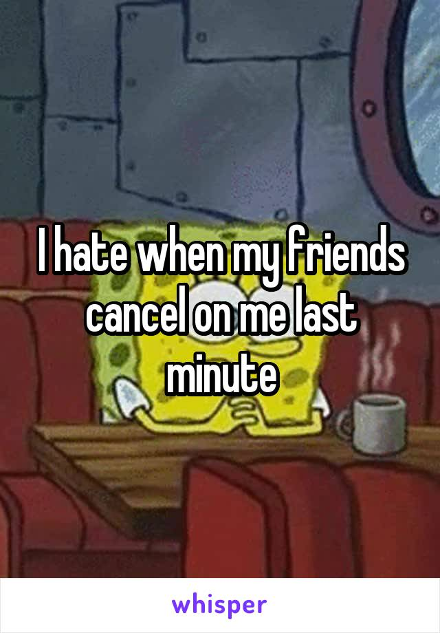 I hate when my friends cancel on me last minute