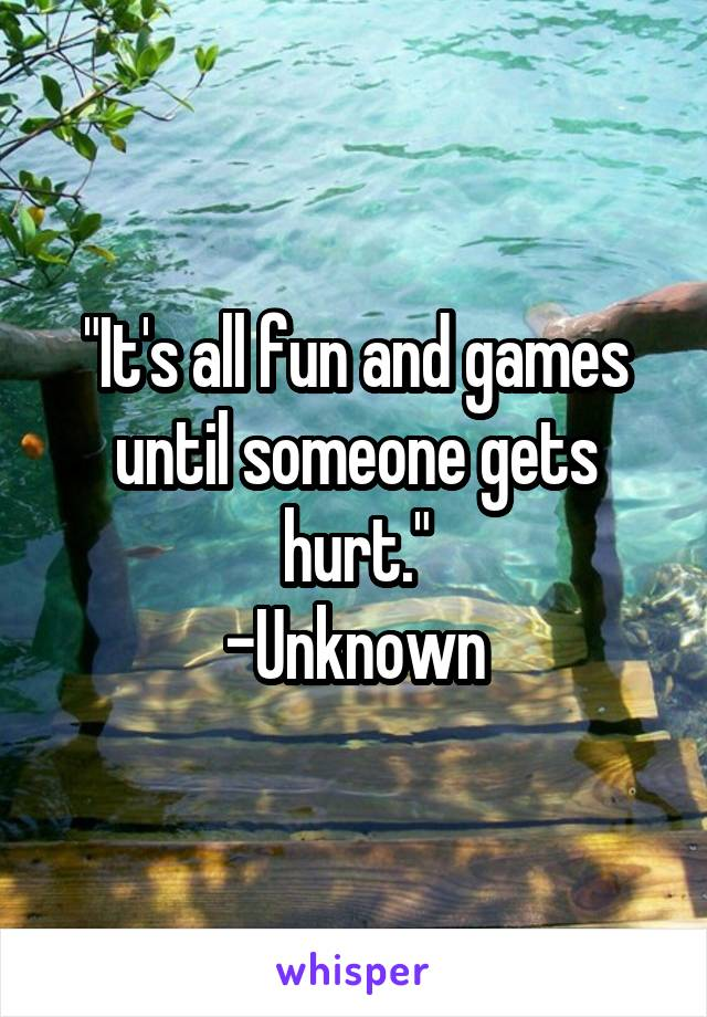 """""""It's all fun and games until someone gets hurt."""" -Unknown"""