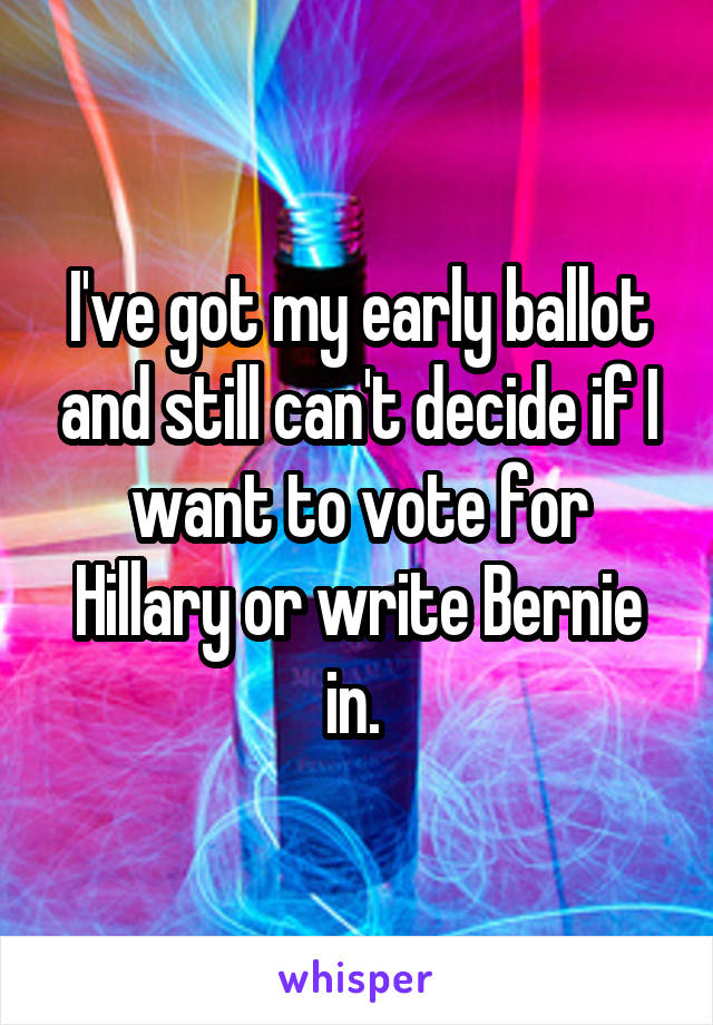 I've got my early ballot and still can't decide if I want to vote for Hillary or write Bernie in.