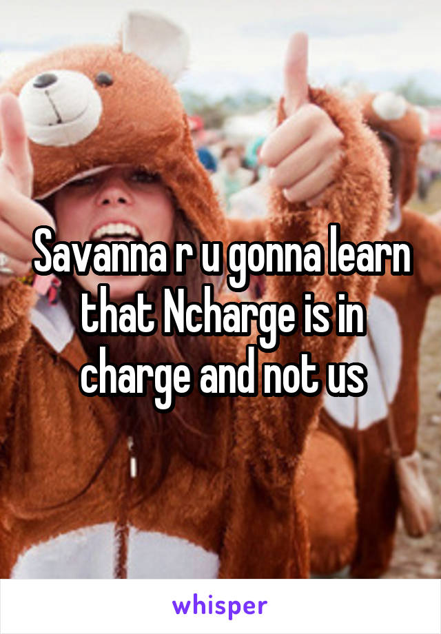 Savanna r u gonna learn that Ncharge is in charge and not us