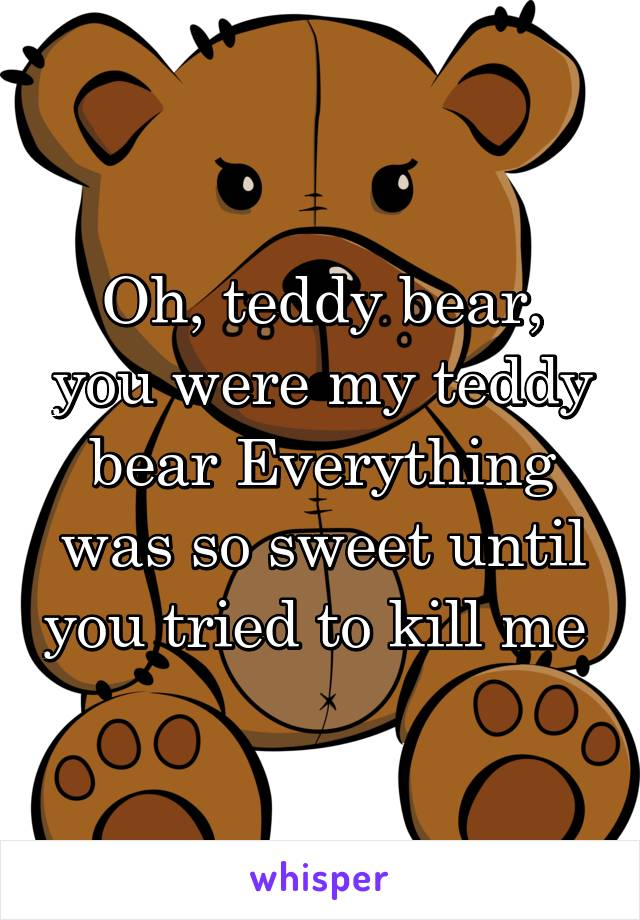 Oh, teddy bear, you were my teddy bear Everything was so sweet until you tried to kill me