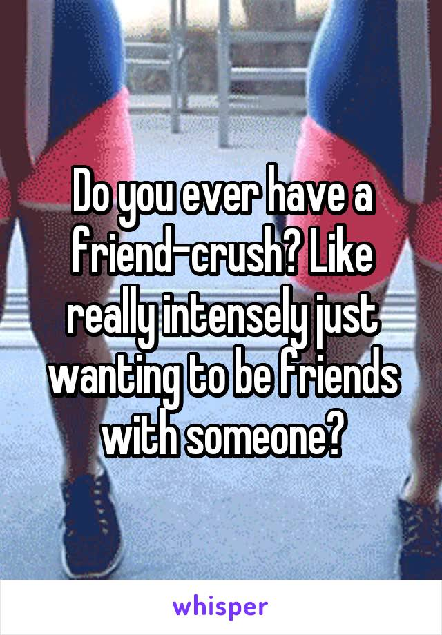 Do you ever have a friend-crush? Like really intensely just wanting to be friends with someone?
