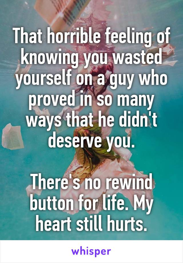 That horrible feeling of knowing you wasted yourself on a guy who proved in so many ways that he didn't deserve you.  There's no rewind button for life. My heart still hurts.