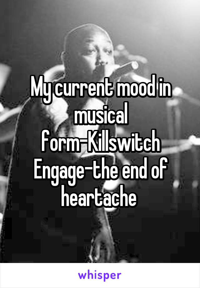 My current mood in musical form-Killswitch Engage-the end of heartache