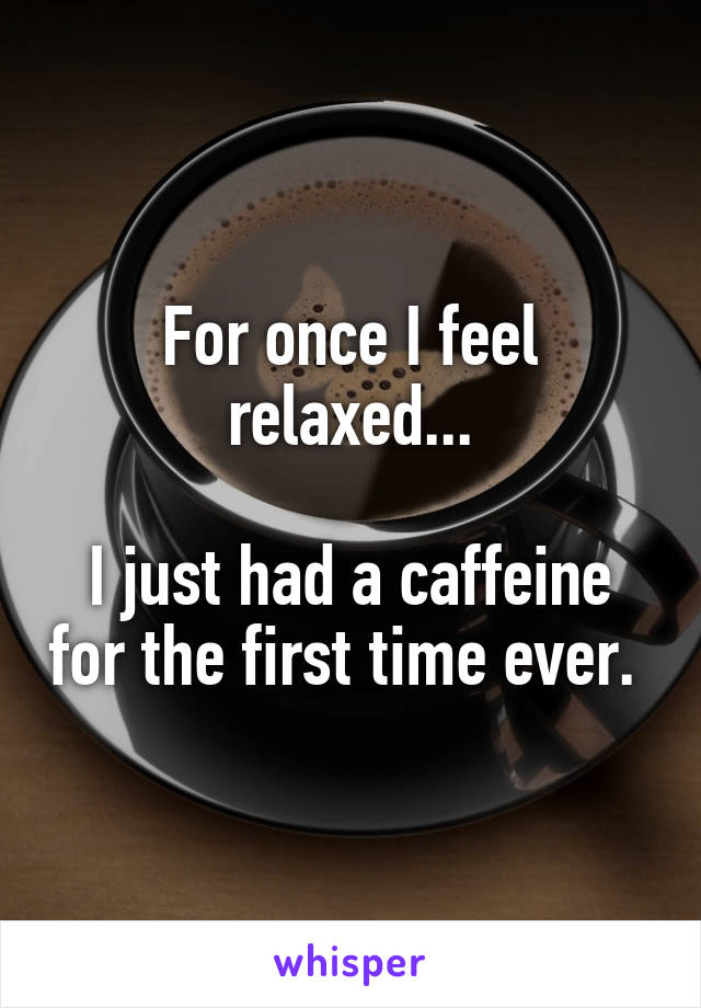 For once I feel relaxed...  I just had a caffeine for the first time ever.