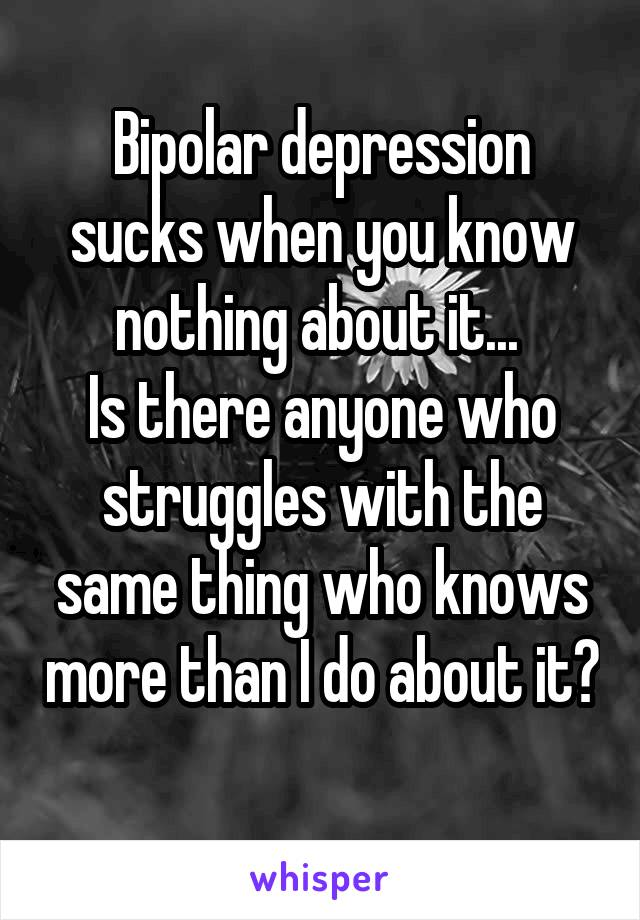 Bipolar depression sucks when you know nothing about it...  Is there anyone who struggles with the same thing who knows more than I do about it?