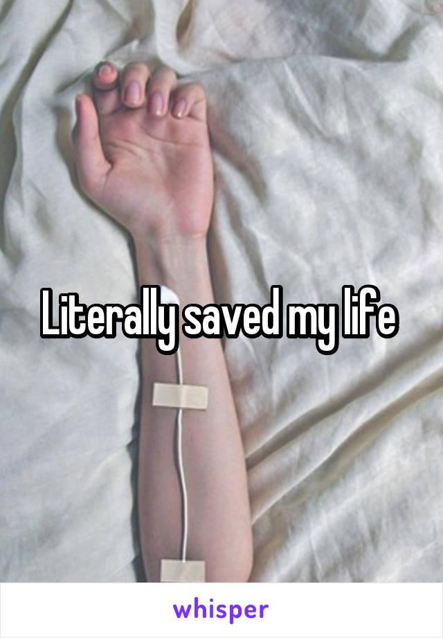 Literally saved my life