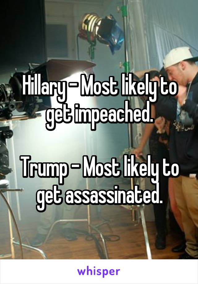 Hillary - Most likely to get impeached.  Trump - Most likely to get assassinated.