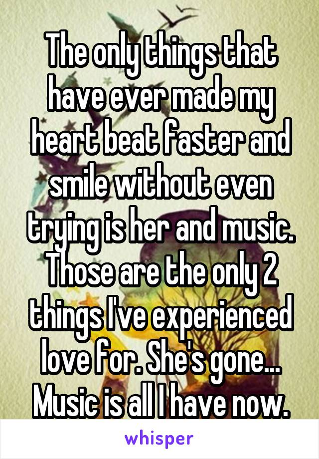 The only things that have ever made my heart beat faster and smile without even trying is her and music. Those are the only 2 things I've experienced love for. She's gone... Music is all I have now.