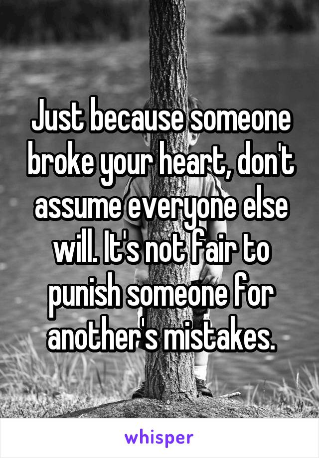 Just because someone broke your heart, don't assume everyone else will. It's not fair to punish someone for another's mistakes.