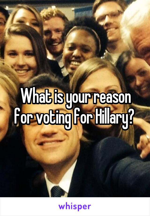 What is your reason for voting for Hillary?