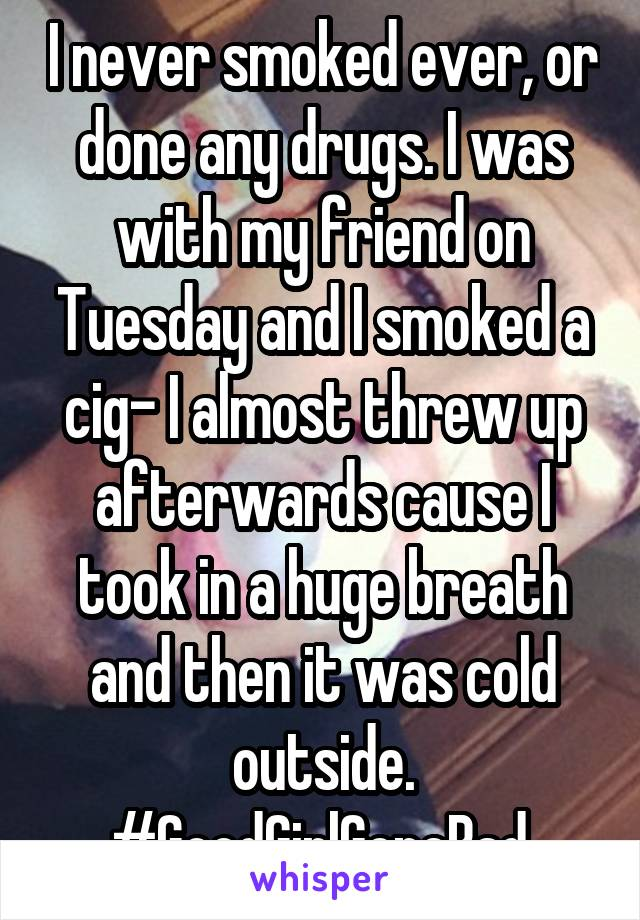 I never smoked ever, or done any drugs. I was with my friend on Tuesday and I smoked a cig- I almost threw up afterwards cause I took in a huge breath and then it was cold outside. #GoodGirlGoneBad