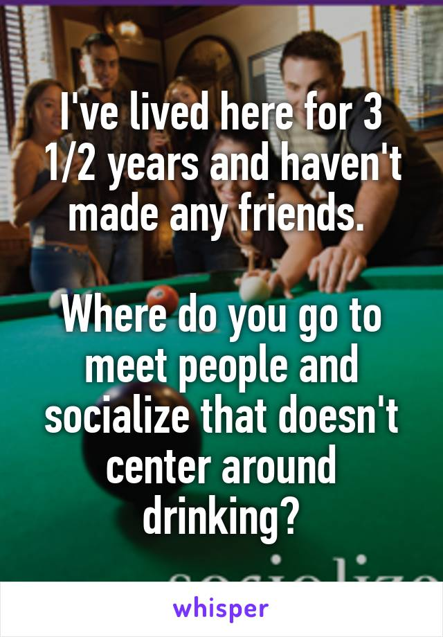 I've lived here for 3 1/2 years and haven't made any friends.   Where do you go to meet people and socialize that doesn't center around drinking?