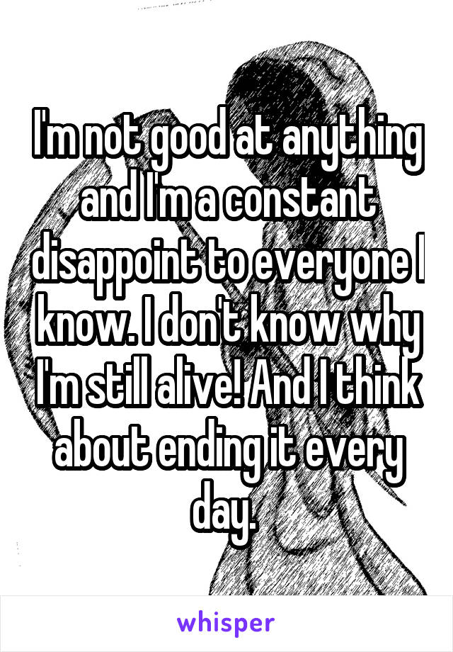 I'm not good at anything and I'm a constant disappoint to everyone I know. I don't know why I'm still alive! And I think about ending it every day.