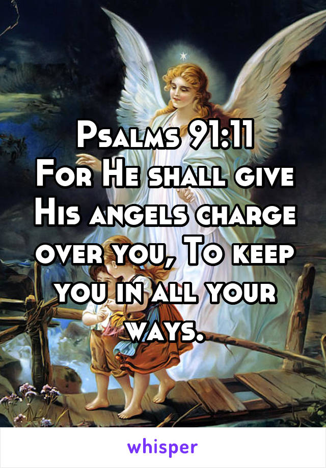 Psalms 91:11 For He shall give His angels charge over you, To keep you in all your ways.