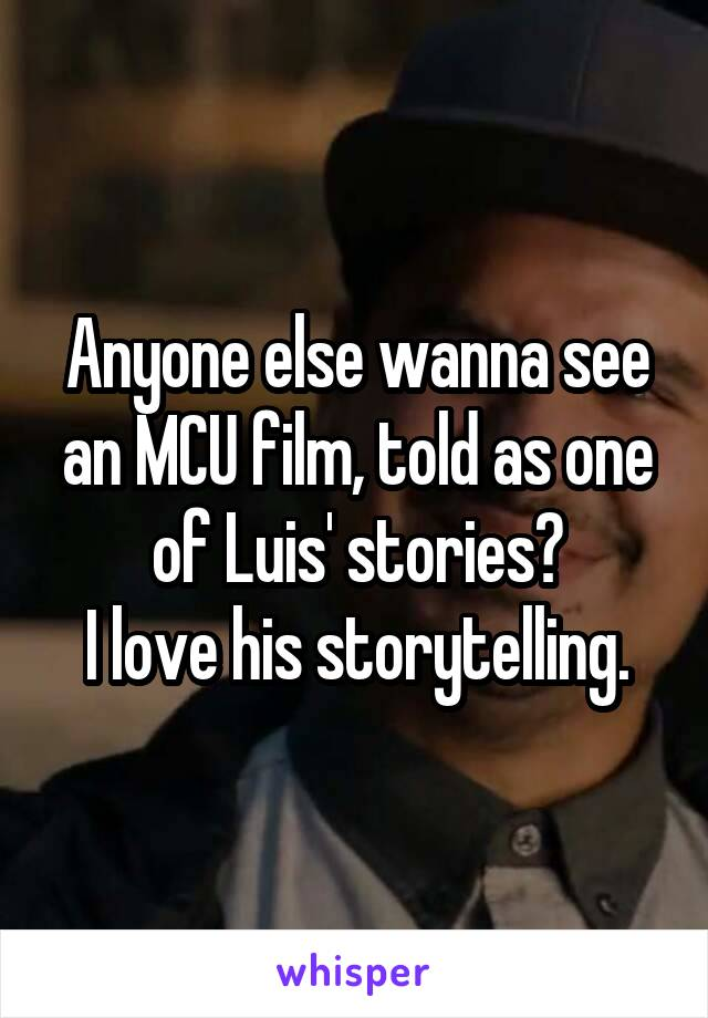 Anyone else wanna see an MCU film, told as one of Luis' stories? I love his storytelling.