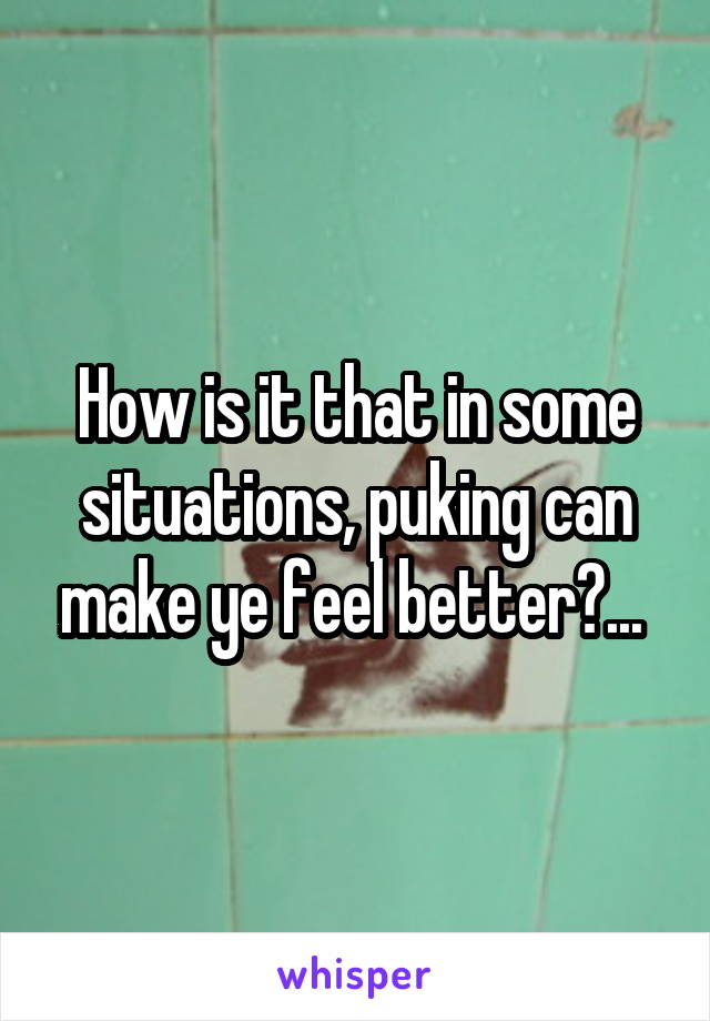 How is it that in some situations, puking can make ye feel better?...