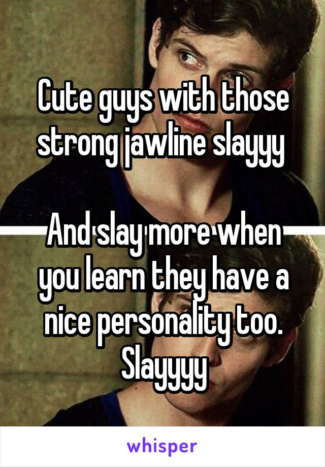 Cute guys with those strong jawline slayyy   And slay more when you learn they have a nice personality too. Slayyyy