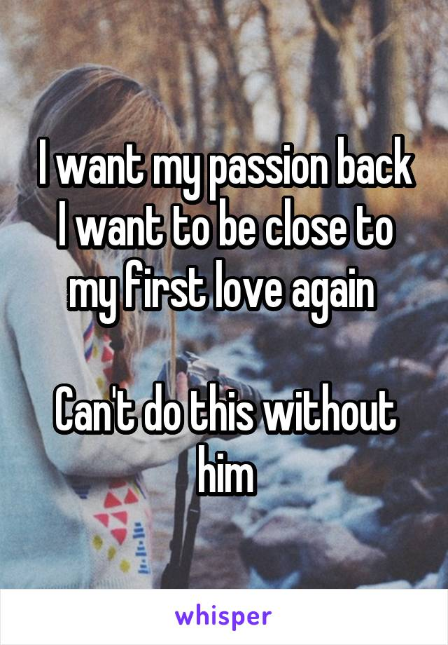 I want my passion back I want to be close to my first love again   Can't do this without him