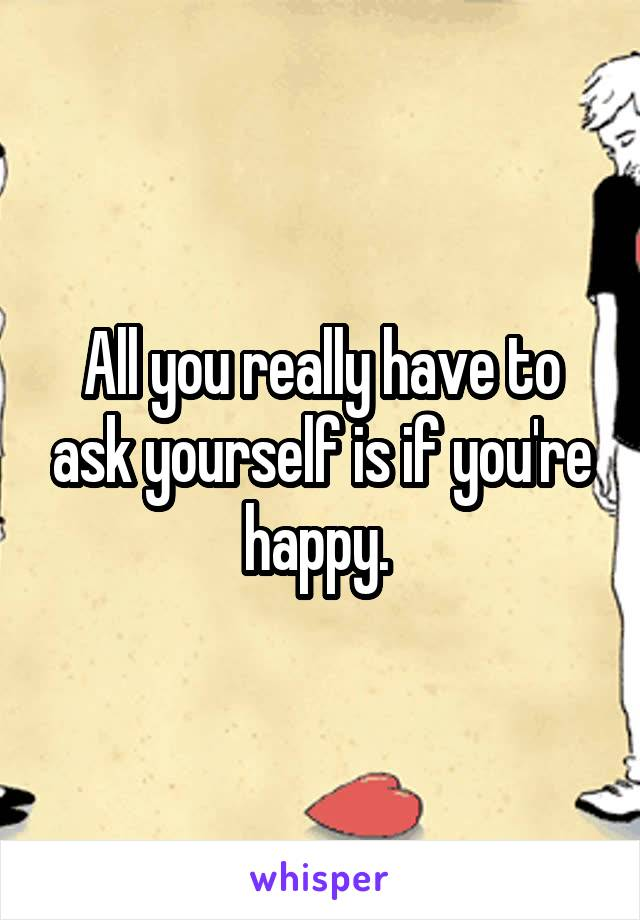 All you really have to ask yourself is if you're happy.