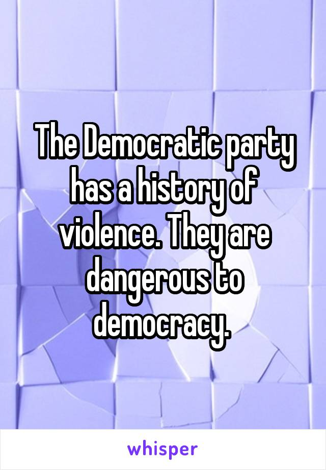The Democratic party has a history of violence. They are dangerous to democracy.