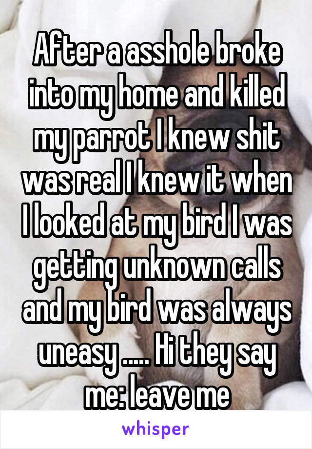 After a asshole broke into my home and killed my parrot I knew shit was real I knew it when I looked at my bird I was getting unknown calls and my bird was always uneasy ..... Hi they say me: leave me