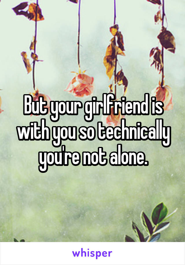But your girlfriend is with you so technically you're not alone.