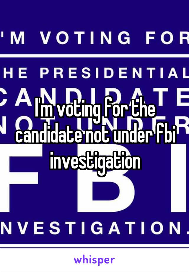 I'm voting for the candidate not under fbi investigation