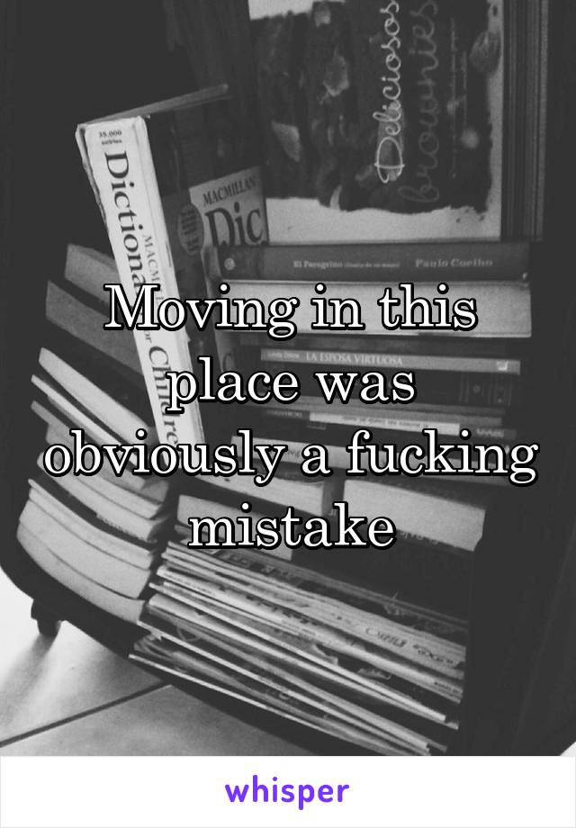 Moving in this place was obviously a fucking mistake