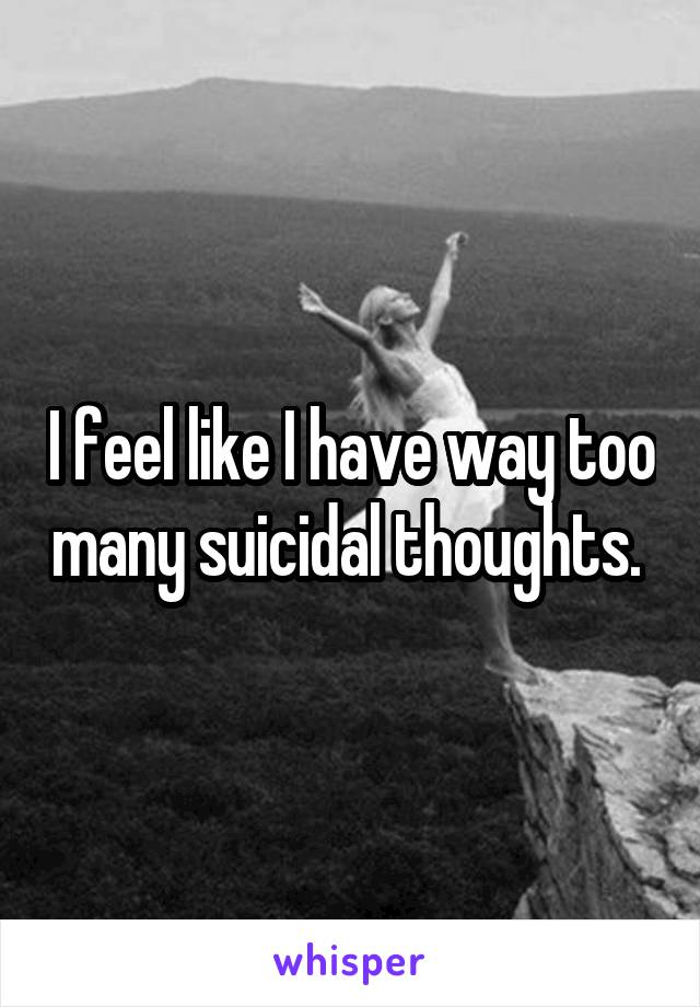 I feel like I have way too many suicidal thoughts.