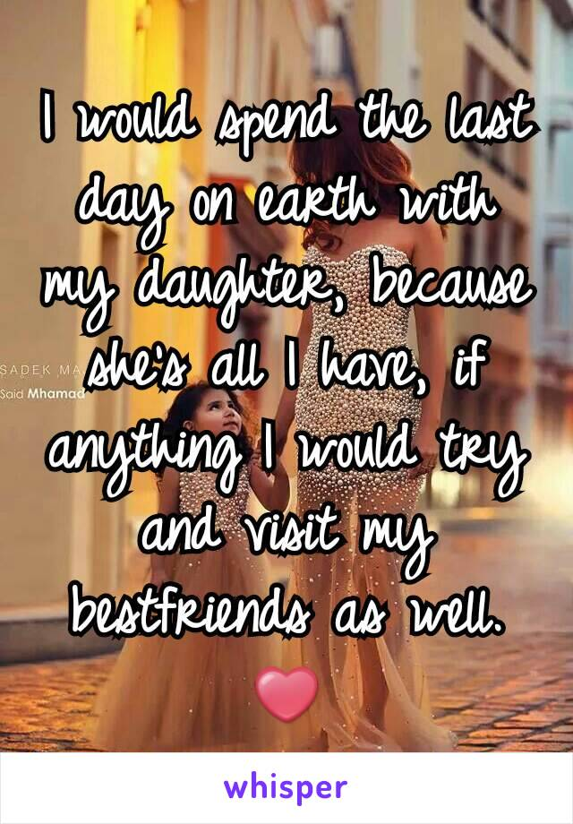 I would spend the last day on earth with my daughter, because she's all I have, if anything I would try and visit my bestfriends as well. ❤